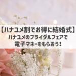 【ハナユメ割でお得に結婚式】ハナユメのブライダルフェアで電子マネーをもらおう!