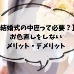 【結婚式の中座って必要?】お色直しをしないメリット・デメリット