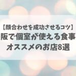 【顔合わせを成功させるコツ】大阪で個室が使える食事会オススメのお店8選